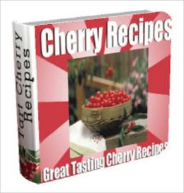 Great Tasting Cherry Recipe Cookbook: Over 4 Dozen Great Tasting and Healthy Cherry Recipes for Every Occasions