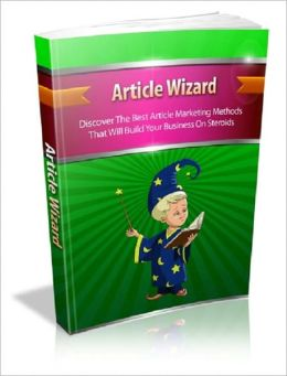 Article Wizard: Discover The Best Article Marketing Methods That Will Build Your Business On Steroids