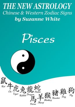 PISCES THE NEW ASTROLOGY - CHINESE AND WESTERN ZODIAC SIGNS (THE NEW ASTROLOGY BY SUN SIGN)
