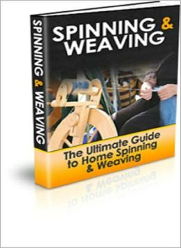 Spinning and Weaving: The Ultimate Guide to Home Spinning & Weaving! AAA+++