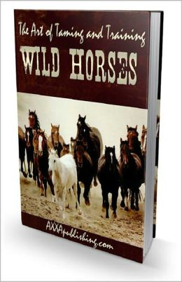 The Art of Taming and Training Wild Horses: The Ultimate Horse Training Guide! AAA+++
