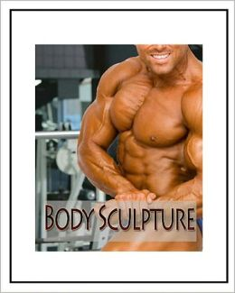 Body Sculpture: Everything You Need to Know to Sculpt Your Muscles Including Diets, Exercise and Nutrition! AAA+++