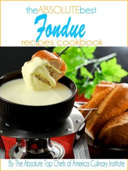 The Absolute Best Fondue Recipes Cookbook