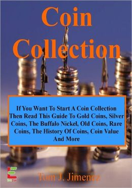 Coin Collection; If You Want To Start A Coin Collection, Then Read This Guide To Gold Coins, Silver Coins, The Buffalo Nickel, Old Coins, Rare Coins, The History Of Coins, Coin Value And More!