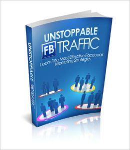 Unstoppable FB Traffic: Learn The Most Effective Facebook Marketing Strategies