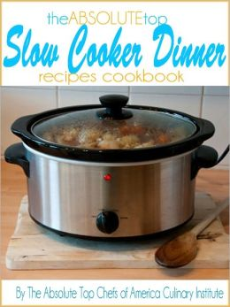 The Absolute Top Slow Cooker Dinner Recipes Cookbook
