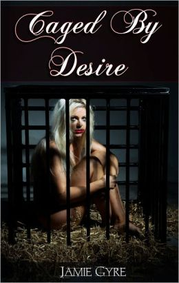 Caged By Desire (BDSM, exhibitionism, submission, menage, erotica)