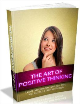 The Art of Positive Thinking: Learn how you can tune your mind and attract a positive lifestyle!