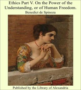 Ethics Part V. On the Power of the Understanding, or of Human Freedom