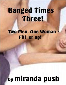 Banged Times Three! (Two Men, One Woman - Fill 'er up!)