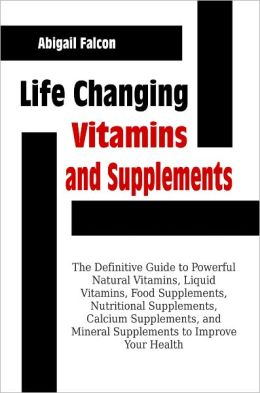 Life Changing Vitamins and Supplements: The Definitive Guide to Powerful Natural Vitamins, Liquid Vitamins, Food Supplements, Nutritional Supplements, Calcium Supplements, and Mineral Supplements to Improve Your Health