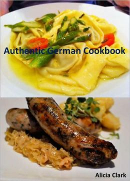 Authentic German Cookbook: A Collection of 300+ Unique and Delicious German Recipes