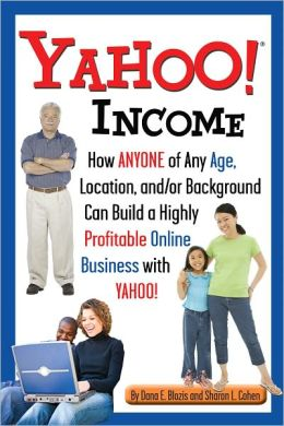 Yahoo Incom: How Anyone of Any Age, Location, and/or Background Can Build a Highly Profitable Online Business with Yahoo