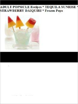 ADULT POPSICLE Recipes * TEQUILA SUNRISE * STRAWBERRY DAIQUIRI * Frozen Pops