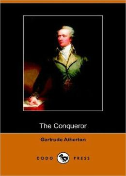 The Conqueror: A Biography, Fiction and Literature Classic By Gertrude Atherton! AAA+++