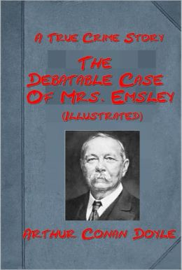The Debatable Case Of Mrs. Emsley, A True Crime by Arthur Conan Doyle (The Author of Sherlock Holmes Mystery Detective Fiction and Professor Challenger Science Fiction) (Illustrated)