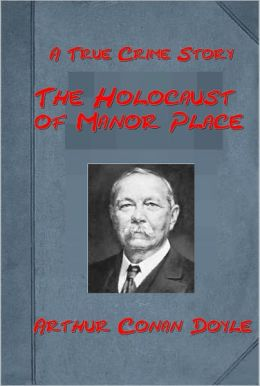 The Holocaust of Manor Place, A True Crime by Arthur Conan Doyle (The Author of Sherlock Holmes Mystery Detective Fiction and Professor Challenger Science Fiction)