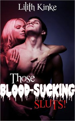 Those Blood Sucking Sluts!