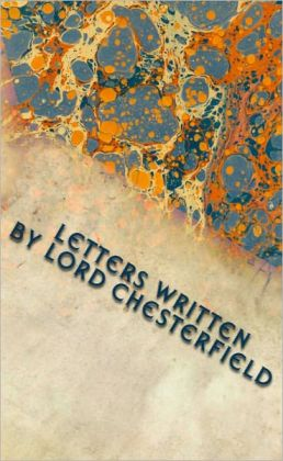 Letters Written by Lord Chesterfield to His Son (With Notes)