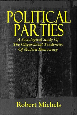 POLITICAL PARTIES, A Sociological Study of the Oligarchical Tendencies of Modern Democracy