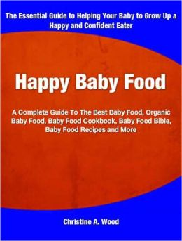 Happy Baby Food: A Complete Guide To The Best Baby Food, Organic Baby Food, Baby Food Cookbook, Baby Food Bible, Baby Food Recipes and More