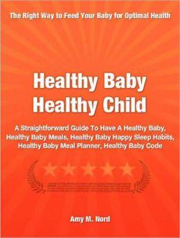 Healthy Baby Healthy Child: A Straightforward Guide To Have A Healthy Baby, Healthy Baby Meals, Healthy Baby Happy Sleep Habits, Healthy Baby Meal Planner, Healthy Baby Code