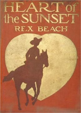 Heart of the Sunset: An Adventure, Western, Romance Classic By Rex Beach! AAA+++