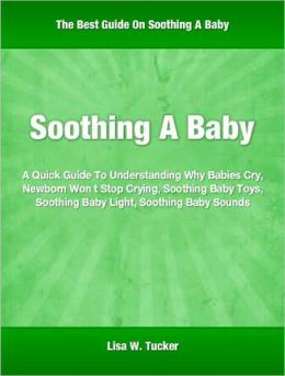 Soothing A Baby: A Quick Guide To Understanding Why Babies Cry, Newborn Won t Stop Crying, Soothing Baby Toys, Soothing Baby Light, Soothing Baby Sounds