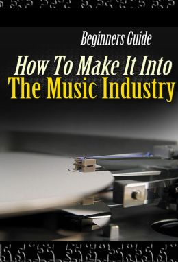Beginners Guide - How To Make It In The Music Industry