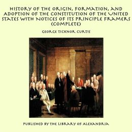 History of the Origin, Formation and Adoption of the Constitution of the United States With Notices of its Principle Framers (Complete)