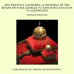 The Greville Memoirs: A Journal of the Reigns of King George IV and King William IV (Complete)