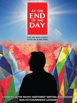 At the End of the Day: How One Man Learned to Live Like He Was Dying