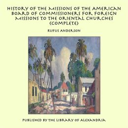 History of the Missions of the American Board of Commissioners for Foreign Missions to the Oriental Churches (Complete)