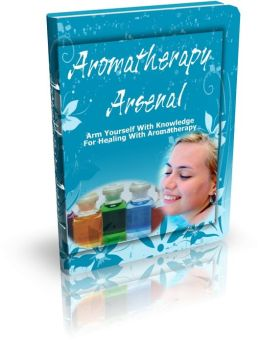 Aromatherapy Arsenal: Arm Yourself With Knowledge For Healing With Aromatherapy