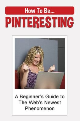 How to be PINTERESTING: A Beginner's Guide to the Web's Newest Phenomenon