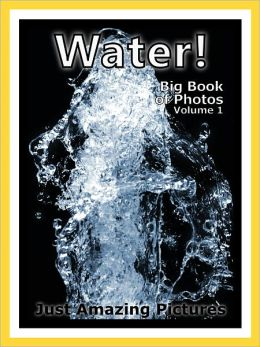 Just Water Photos! Big Book of Photographs & Wet Pictures of H2O, Vol. 1