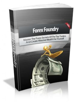 Forex Foundry: Master The Forex Secrets Of The Top Traders And Create Massive Wealth For Yourself