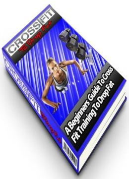 Cross fit To Drop Fat: A Beginners Guide To Cross Fit Training To Drop Fat