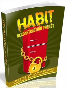 Habit Reconstruction Project: Learn how to develop the right habits and replace bad ones in a short time