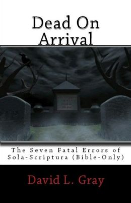 Dead On Arrival: The Seven Fatal Errors of Sola-Scriptura