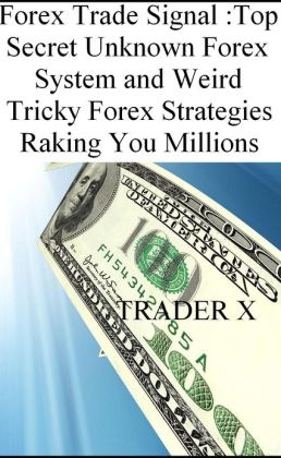 Forex Trade Signal Top Secret Unknown Forex System and Weird Tricky Forex Strategies Raking You Millions