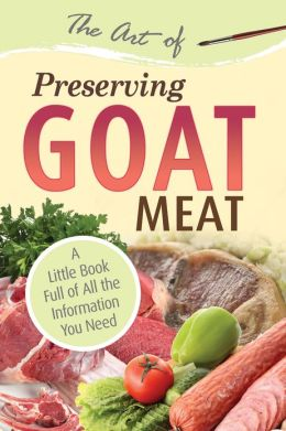 The Art of Preserving Goat Meat: A Little Book Full of All the Information You Need