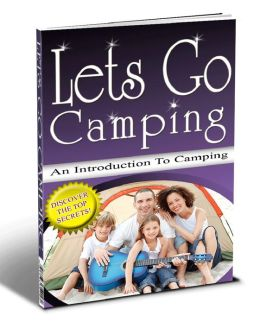 Lets Go Camping: A Complete Introduction to Having the Best Camping Adventure!
