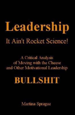 Leadership, It Ain't Rocket Science: A Critical Analysis of Moving with the Cheese and Other Motivational Leadership Bullshit