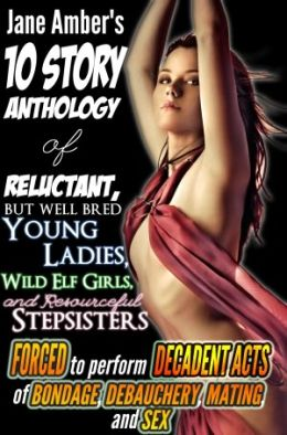 Jane Amber's 10 Story Anthology of Reluctant but Well Bred Young Ladies, Wild Elf Girls, and Resourceful Stepsisters forced to Perform Decadent Acts of Bondage, Debauchery, Mating, and Sex