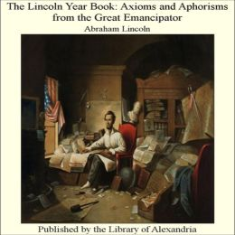 The Lincoln Year Book: Axioms and Aphorisms from the Great Emancipator