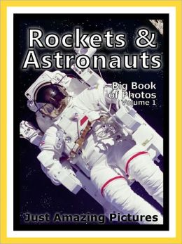 Just Rocket & Astronaut Photos! Big Book of Photographs & Pictures of Rockets, Astronauts, and Spaceships, Vol. 1