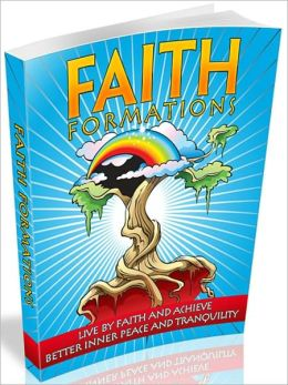 Faith Formations: Live By Faith And Achieve Better Inner Peace And Tranquility!