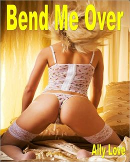 Bend Me Over - Hot Steamy Erotica Female Domination
