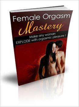 Female Orgasm Mastery - Make Any Women Explode With Orgasmic Pleasure